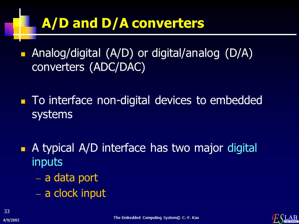 4/9/2002 The Embedded Computing System© C.-F. Kao 33 A/D and D/A converters Analog/digital (A/D) or digital/analog (D/A) converters (ADC/DAC) To inter