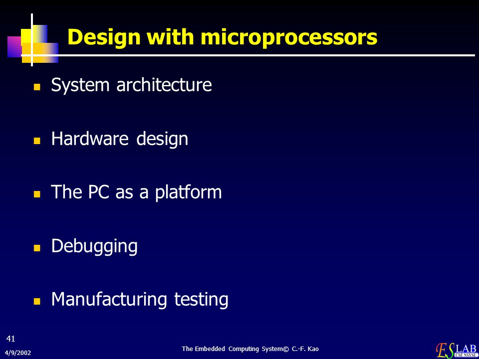 4/9/2002 The Embedded Computing System© C.-F. Kao 41 Design with microprocessors System architecture Hardware design The PC as a platform Debugging Ma