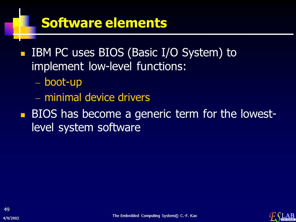 4/9/2002 The Embedded Computing System© C.-F. Kao 49 Software elements IBM PC uses BIOS (Basic I/O System) to implement low-level functions:  boot-up