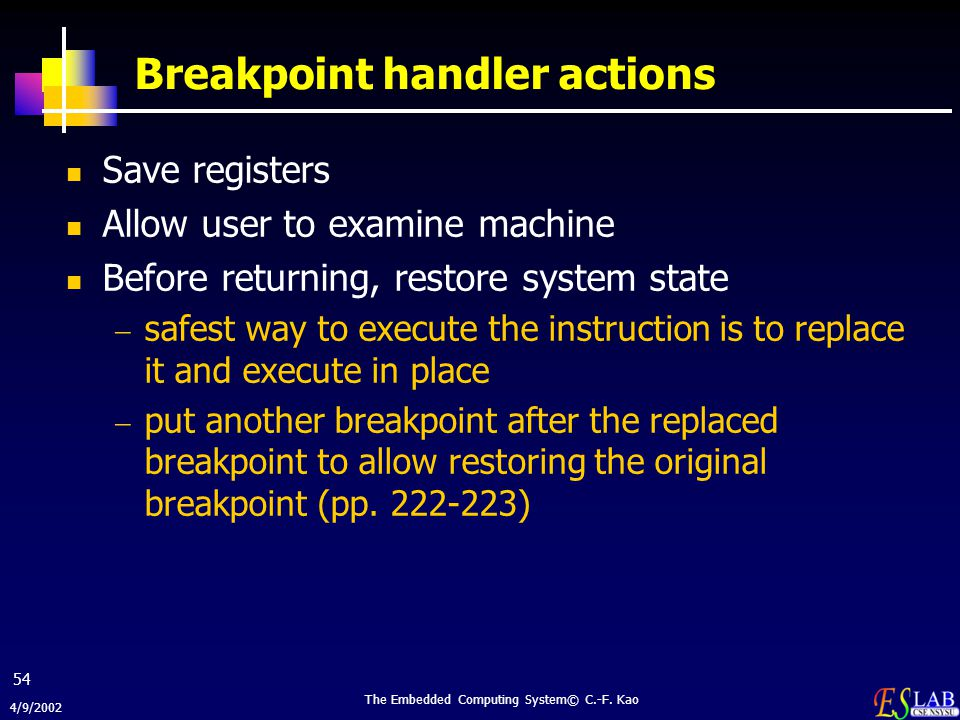 4/9/2002 The Embedded Computing System© C.-F. Kao 54 Breakpoint handler actions Save registers Allow user to examine machine Before returning, restore