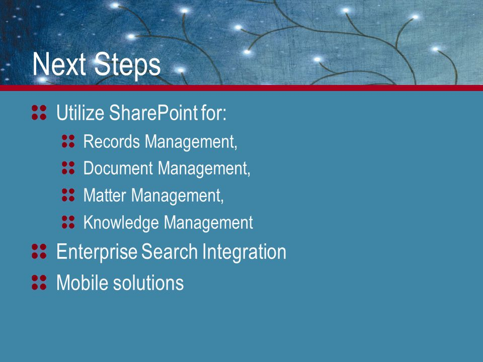 Next Steps Utilize SharePoint for: Records Management, Document Management, Matter Management, Knowledge Management Enterprise Search Integration Mobi
