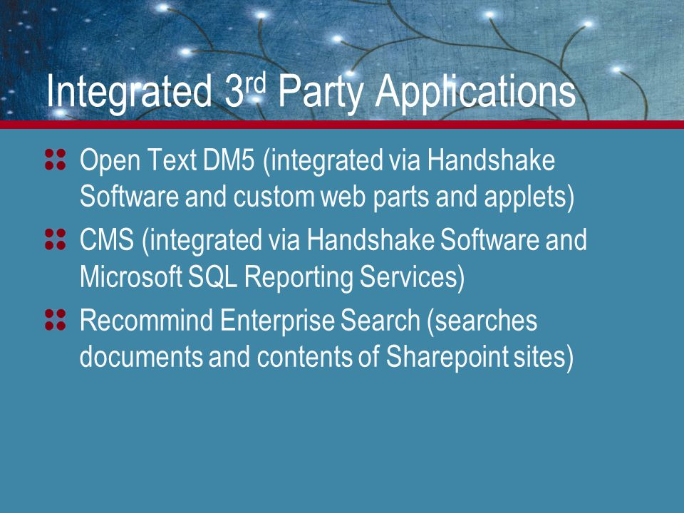 Integrated 3 rd Party Applications Open Text DM5 (integrated via Handshake Software and custom web parts and applets) CMS (integrated via Handshake Software and Microsoft SQL Reporting Services) Recommind Enterprise Search (searches documents and contents of Sharepoint sites)