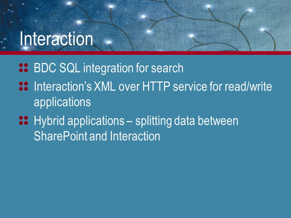 Interaction BDC SQL integration for search Interaction's XML over HTTP service for read/write applications Hybrid applications – splitting data between SharePoint and Interaction