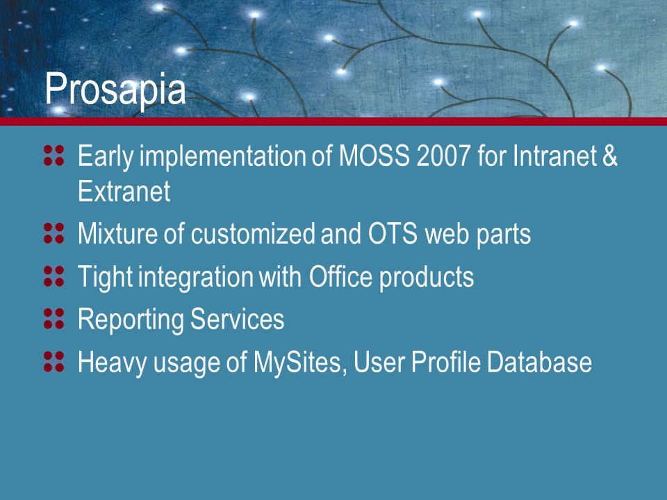 Prosapia Early implementation of MOSS 2007 for Intranet & Extranet Mixture of customized and OTS web parts Tight integration with Office products Repo
