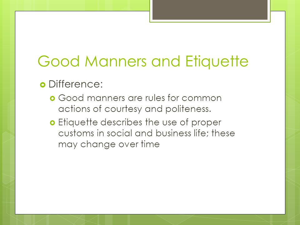 Good Manners and Etiquette  Difference:  Good manners are rules for common actions of courtesy and politeness.