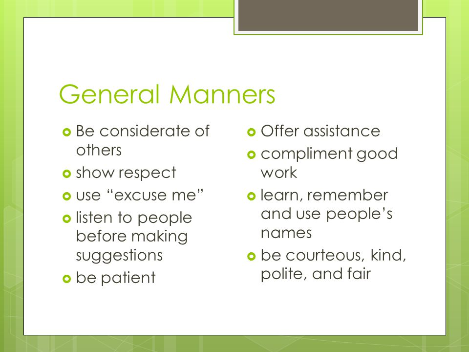 General Manners  Be considerate of others  show respect  use excuse me  listen to people before making suggestions  be patient  Offer assistance  compliment good work  learn, remember and use people's names  be courteous, kind, polite, and fair