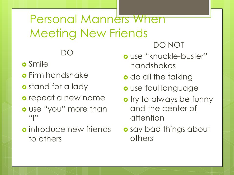 Personal Manners When Meeting New Friends DO  Smile  Firm handshake  stand for a lady  repeat a new name  use you more than I  introduce new friends to others DO NOT  use knuckle-buster handshakes  do all the talking  use foul language  try to always be funny and the center of attention  say bad things about others