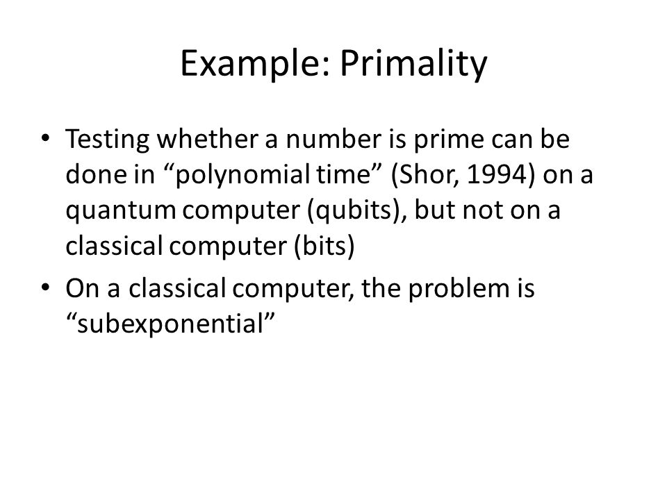 Example: Primality Testing whether a number is prime can be done in polynomial time (Shor, 1994) on a quantum computer (qubits), but not on a classical computer (bits) On a classical computer, the problem is subexponential