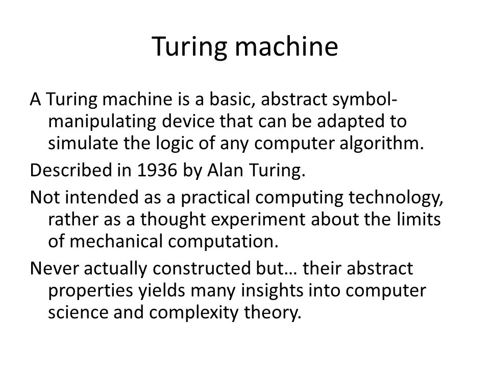 Turing machine A Turing machine is a basic, abstract symbol- manipulating device that can be adapted to simulate the logic of any computer algorithm.