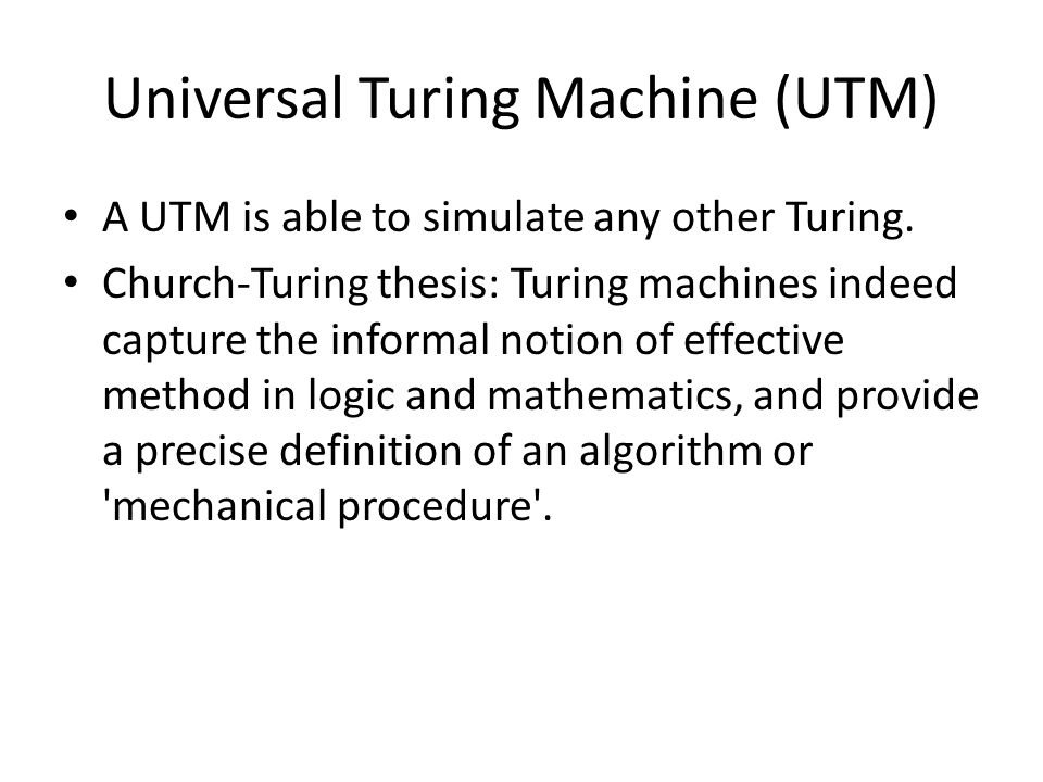 Universal Turing Machine (UTM) A UTM is able to simulate any other Turing.