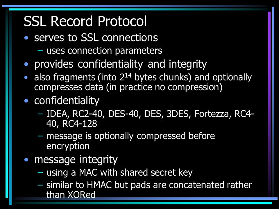SSL Record Protocol serves to SSL connections –uses connection parameters provides confidentiality and integrity also fragments (into 2 14 bytes chunks) and optionally compresses data (in practice no compression) confidentiality –IDEA, RC2-40, DES-40, DES, 3DES, Fortezza, RC4- 40, RC4-128 –message is optionally compressed before encryption message integrity –using a MAC with shared secret key –similar to HMAC but pads are concatenated rather than XORed