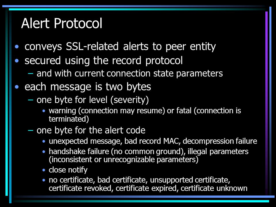 Alert Protocol conveys SSL-related alerts to peer entity secured using the record protocol –and with current connection state parameters each message is two bytes –one byte for level (severity) warning (connection may resume) or fatal (connection is terminated) –one byte for the alert code unexpected message, bad record MAC, decompression failure handshake failure (no common ground), illegal parameters (inconsistent or unrecognizable parameters) close notify no certificate, bad certificate, unsupported certificate, certificate revoked, certificate expired, certificate unknown