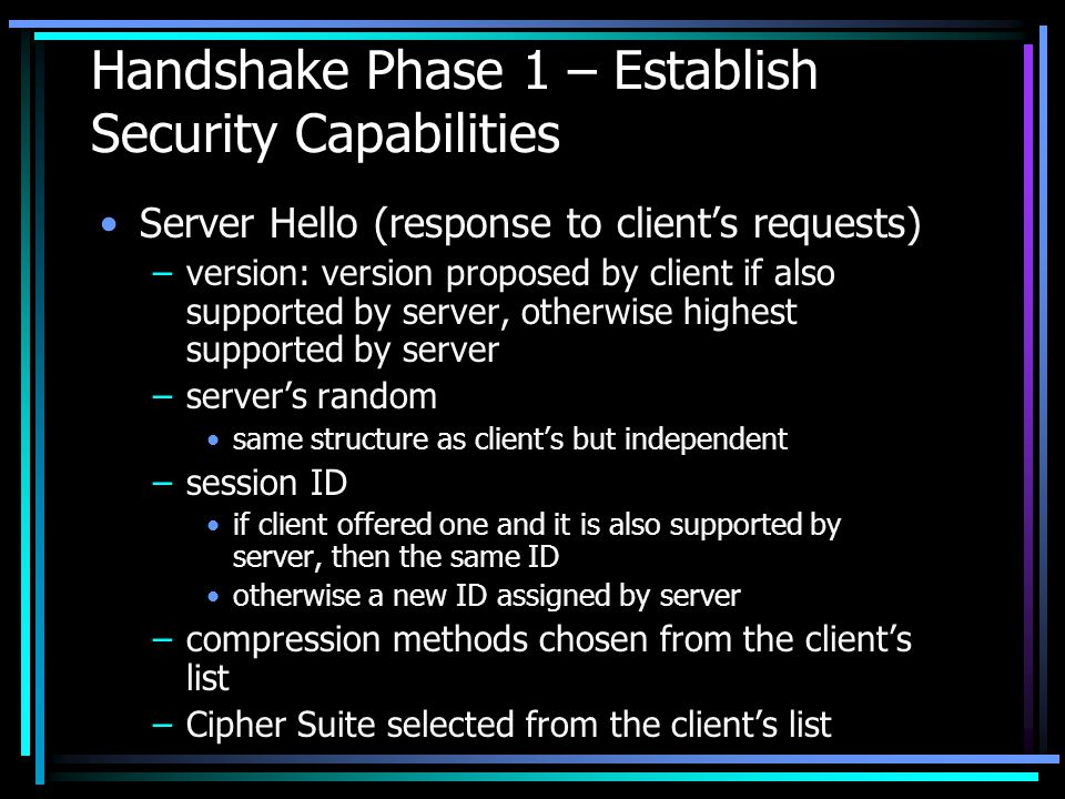 Handshake Phase 1 – Establish Security Capabilities Server Hello (response to client's requests) –version: version proposed by client if also supported by server, otherwise highest supported by server –server's random same structure as client's but independent –session ID if client offered one and it is also supported by server, then the same ID otherwise a new ID assigned by server –compression methods chosen from the client's list –Cipher Suite selected from the client's list
