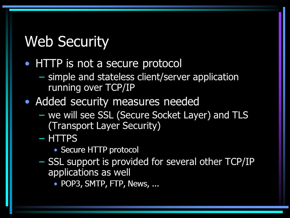 Web Security HTTP is not a secure protocol –simple and stateless client/server application running over TCP/IP Added security measures needed –we will see SSL (Secure Socket Layer) and TLS (Transport Layer Security) –HTTPS Secure HTTP protocol –SSL support is provided for several other TCP/IP applications as well POP3, SMTP, FTP, News,...