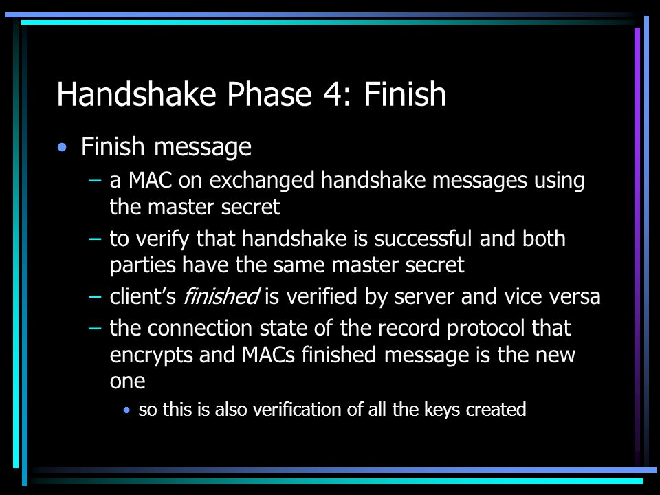 Handshake Phase 4: Finish Finish message –a MAC on exchanged handshake messages using the master secret –to verify that handshake is successful and both parties have the same master secret –client's finished is verified by server and vice versa –the connection state of the record protocol that encrypts and MACs finished message is the new one so this is also verification of all the keys created