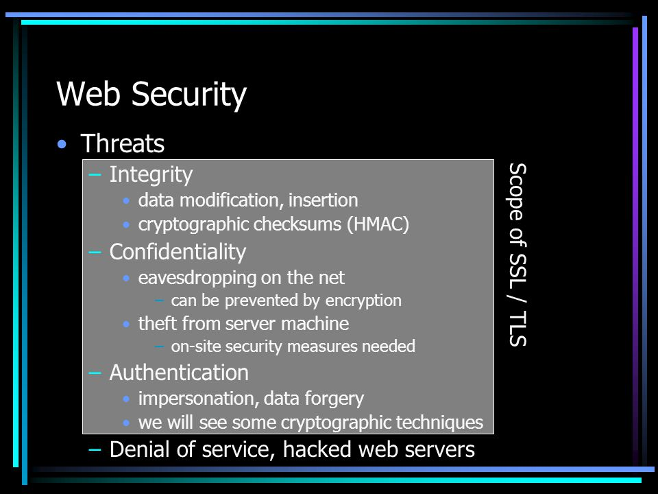 Web Security Threats –Integrity data modification, insertion cryptographic checksums (HMAC) –Confidentiality eavesdropping on the net –can be prevented by encryption theft from server machine –on-site security measures needed –Authentication impersonation, data forgery we will see some cryptographic techniques –Denial of service, hacked web servers Scope of SSL / TLS