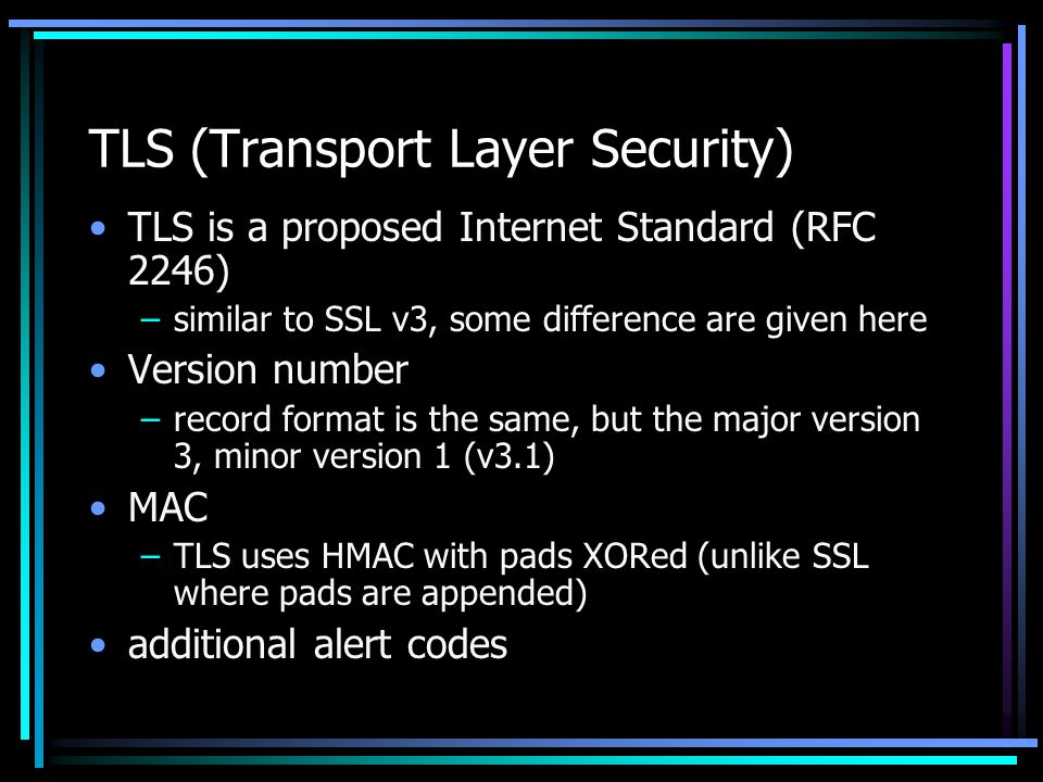 TLS (Transport Layer Security) TLS is a proposed Internet Standard (RFC 2246) –similar to SSL v3, some difference are given here Version number –record format is the same, but the major version 3, minor version 1 (v3.1) MAC –TLS uses HMAC with pads XORed (unlike SSL where pads are appended) additional alert codes