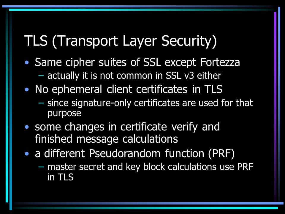 TLS (Transport Layer Security) Same cipher suites of SSL except Fortezza –actually it is not common in SSL v3 either No ephemeral client certificates in TLS –since signature-only certificates are used for that purpose some changes in certificate verify and finished message calculations a different Pseudorandom function (PRF) –master secret and key block calculations use PRF in TLS