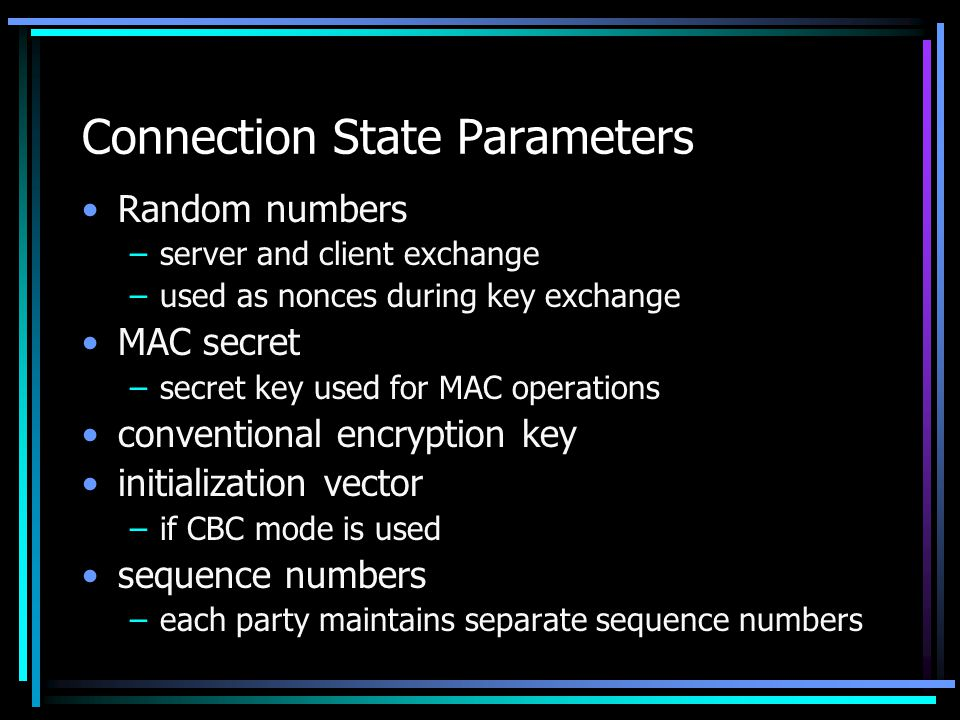 Connection State Parameters Random numbers –server and client exchange –used as nonces during key exchange MAC secret –secret key used for MAC operations conventional encryption key initialization vector –if CBC mode is used sequence numbers –each party maintains separate sequence numbers