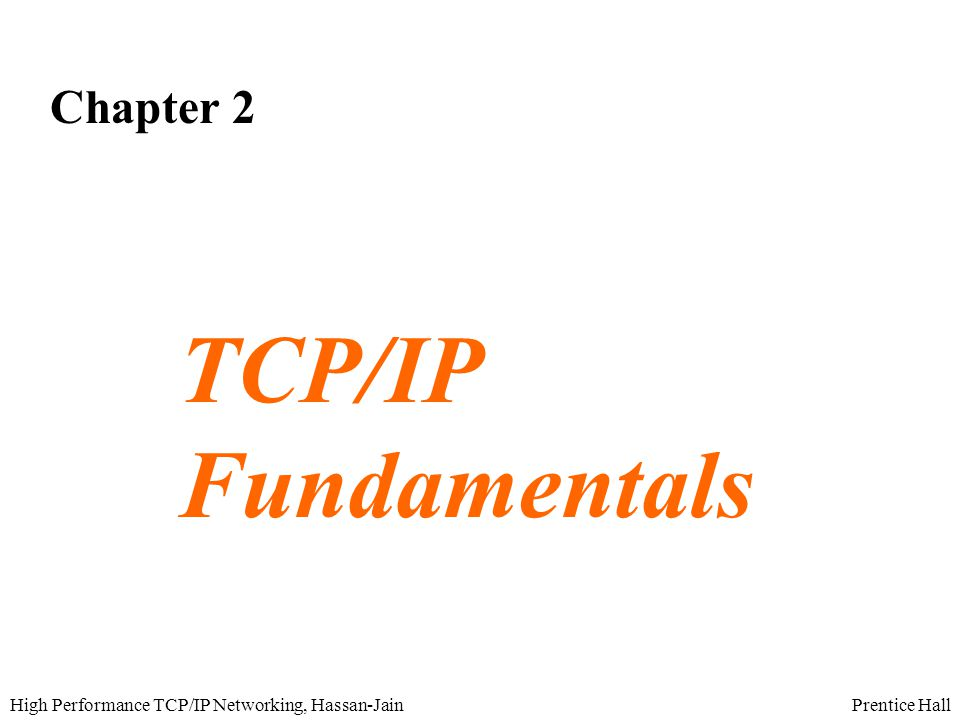 Prentice HallHigh Performance TCP/IP Networking, Hassan-Jain Objectives  Gain an understanding of the basic services provided by TCP, UDP and IP  Explain the congestion control algorithms employed by TCP  Describe protocol details of TCP needed to ensure reliable transfer over unreliable networks
