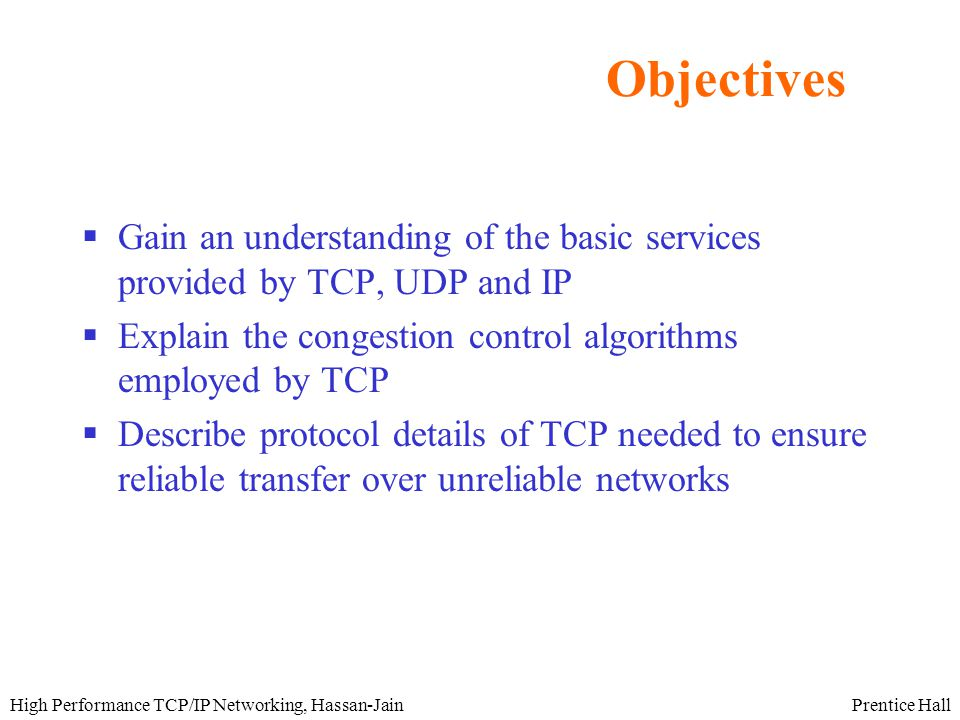 Prentice HallHigh Performance TCP/IP Networking, Hassan-Jain Objectives  Gain an understanding of the basic services provided by TCP, UDP and IP  Explain the congestion control algorithms employed by TCP  Describe protocol details of TCP needed to ensure reliable transfer over unreliable networks