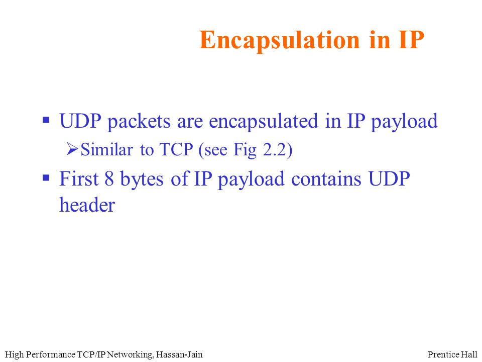 Prentice HallHigh Performance TCP/IP Networking, Hassan-Jain Encapsulation in IP  UDP packets are encapsulated in IP payload  Similar to TCP (see Fig 2.2)  First 8 bytes of IP payload contains UDP header