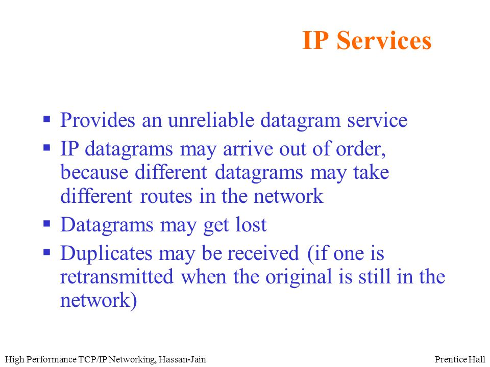Prentice HallHigh Performance TCP/IP Networking, Hassan-Jain IP Services  Provides an unreliable datagram service  IP datagrams may arrive out of order, because different datagrams may take different routes in the network  Datagrams may get lost  Duplicates may be received (if one is retransmitted when the original is still in the network)