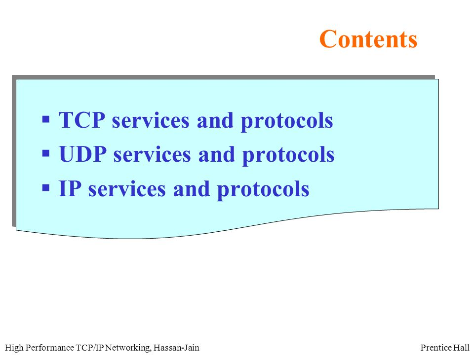 Prentice HallHigh Performance TCP/IP Networking, Hassan-Jain Contents  TCP services and protocols  UDP services and protocols  IP services and protocols