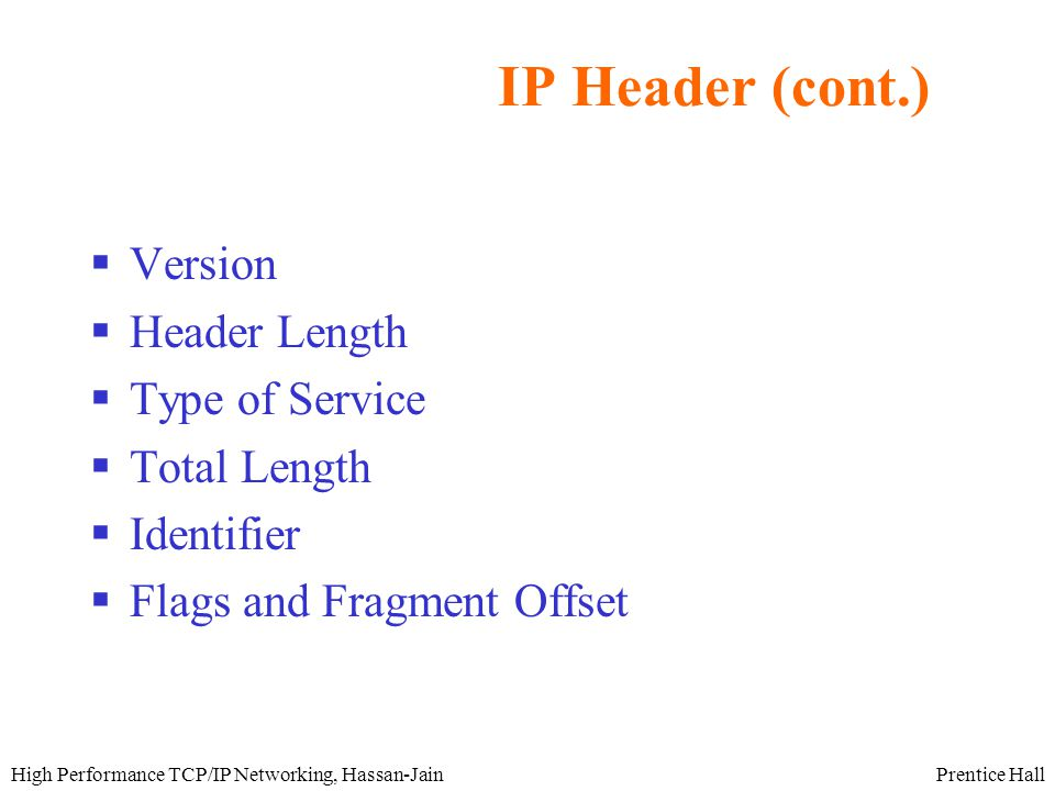 Prentice HallHigh Performance TCP/IP Networking, Hassan-Jain IP Header (cont.)  Version  Header Length  Type of Service  Total Length  Identifier  Flags and Fragment Offset