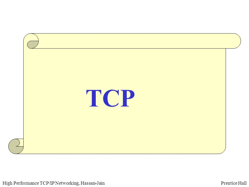 Prentice HallHigh Performance TCP/IP Networking, Hassan-Jain TCP Services  Connection-oriented  Streaming  Full-duplex  Reliable  End-to-end semantic