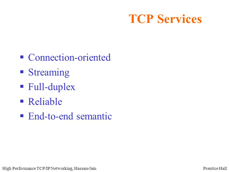Prentice HallHigh Performance TCP/IP Networking, Hassan-Jain TCP Services  Connection-oriented  Streaming  Full-duplex  Reliable  End-to-end semantic