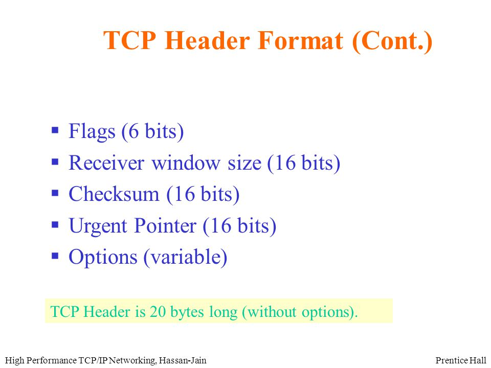 Prentice HallHigh Performance TCP/IP Networking, Hassan-Jain TCP Header Format (Cont.)  Flags (6 bits)  Receiver window size (16 bits)  Checksum (16 bits)  Urgent Pointer (16 bits)  Options (variable) TCP Header is 20 bytes long (without options).