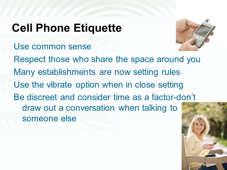 Cell Phone Etiquette Use common sense Respect those who share the space around you Many establishments are now setting rules Use the vibrate option when in close setting Be discreet and consider time as a factor-don't draw out a conversation when talking to someone else