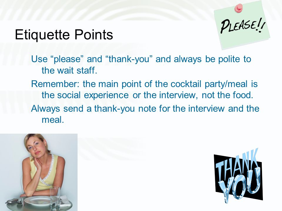 Etiquette Points Use please and thank-you and always be polite to the wait staff.