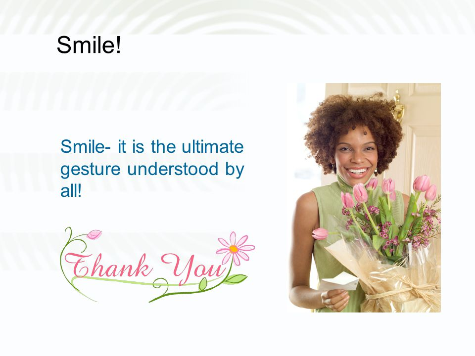 Smile! Smile- it is the ultimate gesture understood by all!