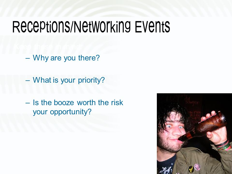 Receptions/Networking Events Keep these in mind: –Why are you there.