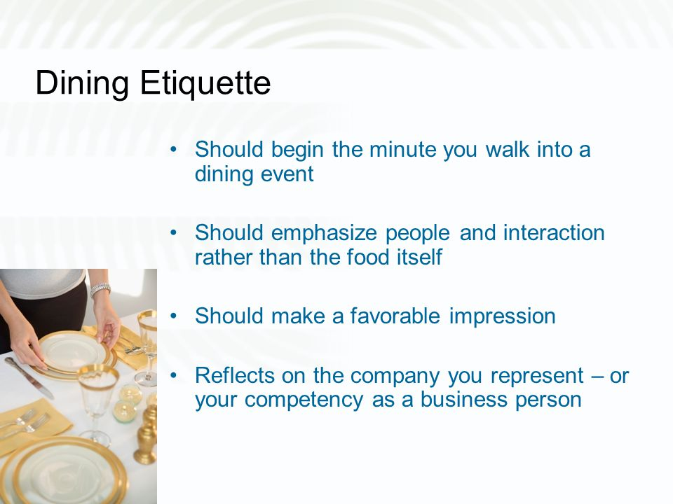 Dining Etiquette Should begin the minute you walk into a dining event Should emphasize people and interaction rather than the food itself Should make a favorable impression Reflects on the company you represent – or your competency as a business person
