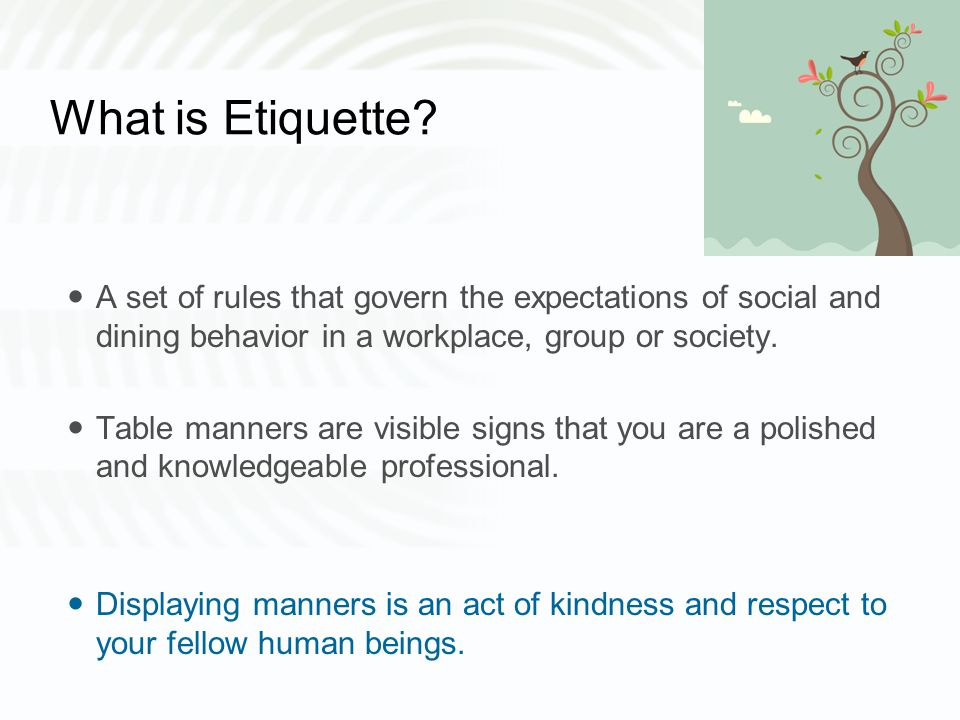What is Etiquette? A set of rules that govern the expectations of social and dining behavior in a workplace, group or society. Table manners are visib