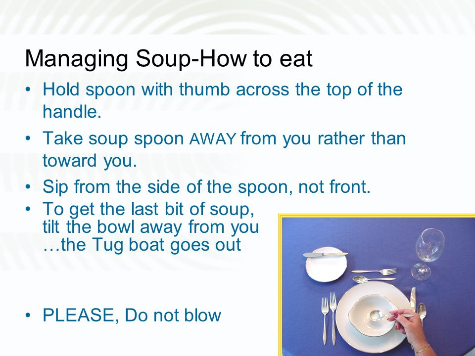 Managing Soup-How to eat Hold spoon with thumb across the top of the handle.