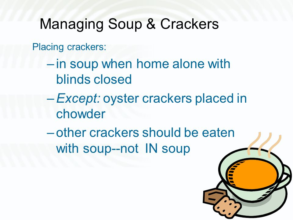Managing Soup & Crackers Placing crackers: –in soup when home alone with blinds closed –Except: oyster crackers placed in chowder –other crackers should be eaten with soup--not IN soup