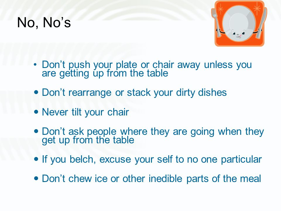 No, No's Don't push your plate or chair away unless you are getting up from the table Don't rearrange or stack your dirty dishes Never tilt your chair Don't ask people where they are going when they get up from the table If you belch, excuse your self to no one particular Don't chew ice or other inedible parts of the meal