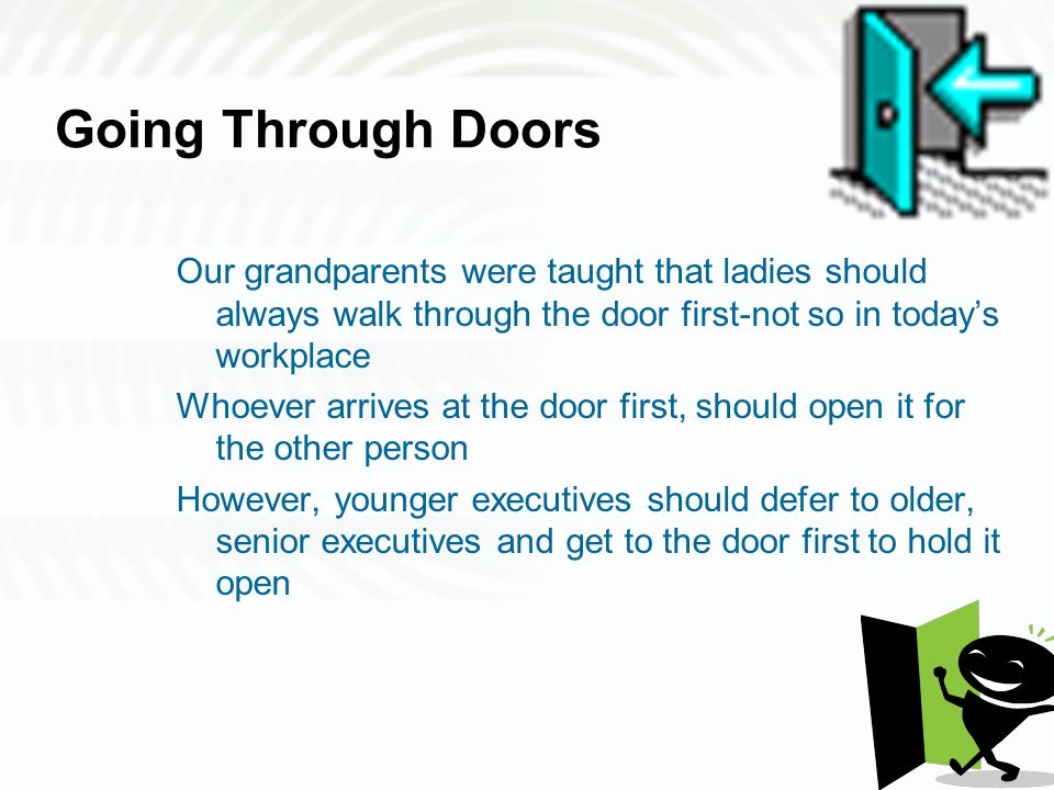 Going Through Doors Our grandparents were taught that ladies should always walk through the door first-not so in today's workplace Whoever arrives at the door first, should open it for the other person However, younger executives should defer to older, senior executives and get to the door first to hold it open