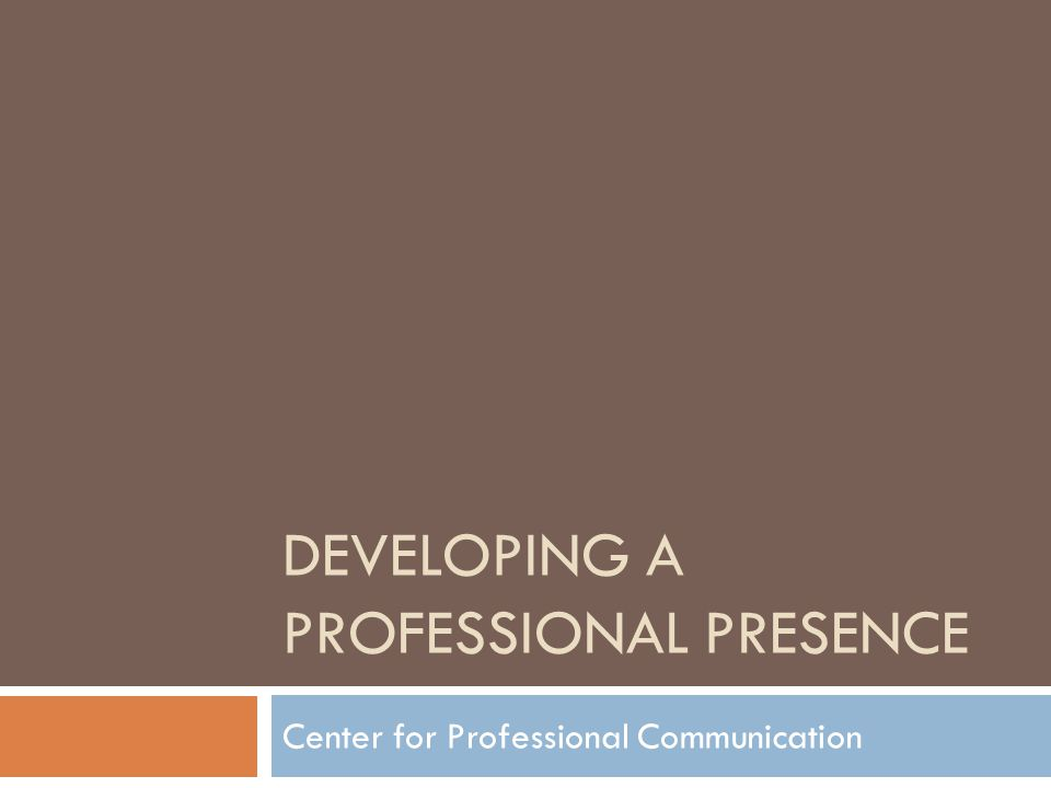 DEVELOPING A PROFESSIONAL PRESENCE Center for Professional Communication