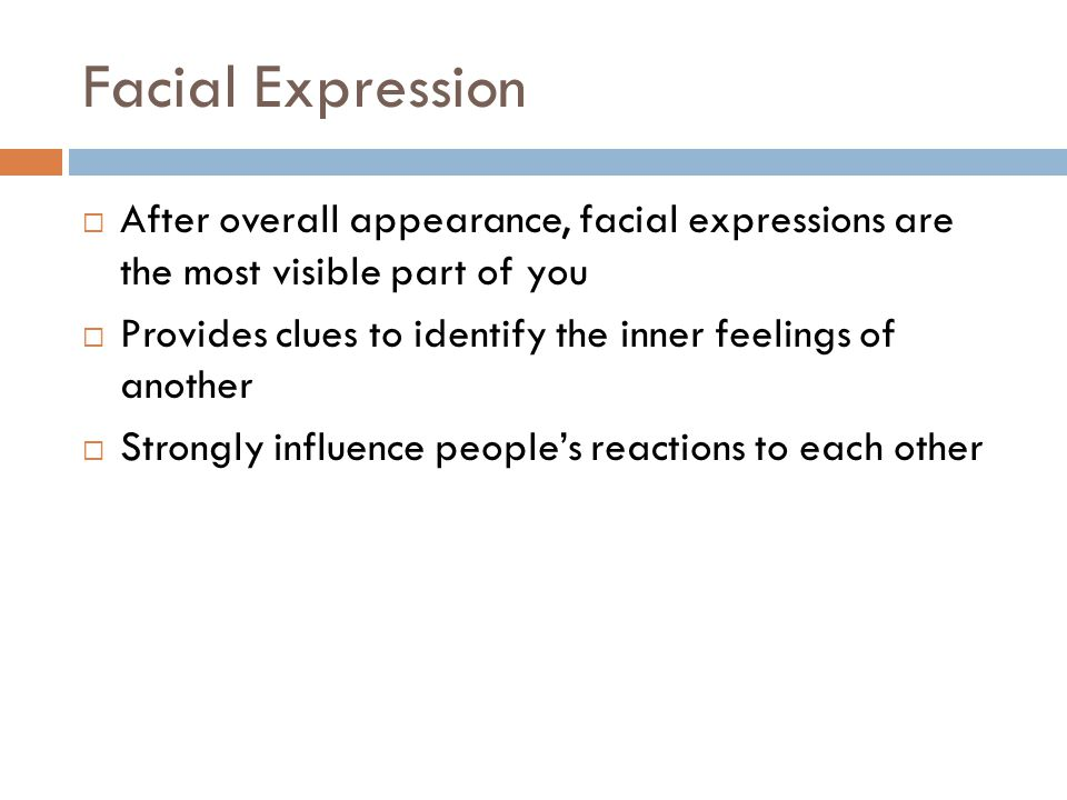 Facial Expression  After overall appearance, facial expressions are the most visible part of you  Provides clues to identify the inner feelings of another  Strongly influence people's reactions to each other