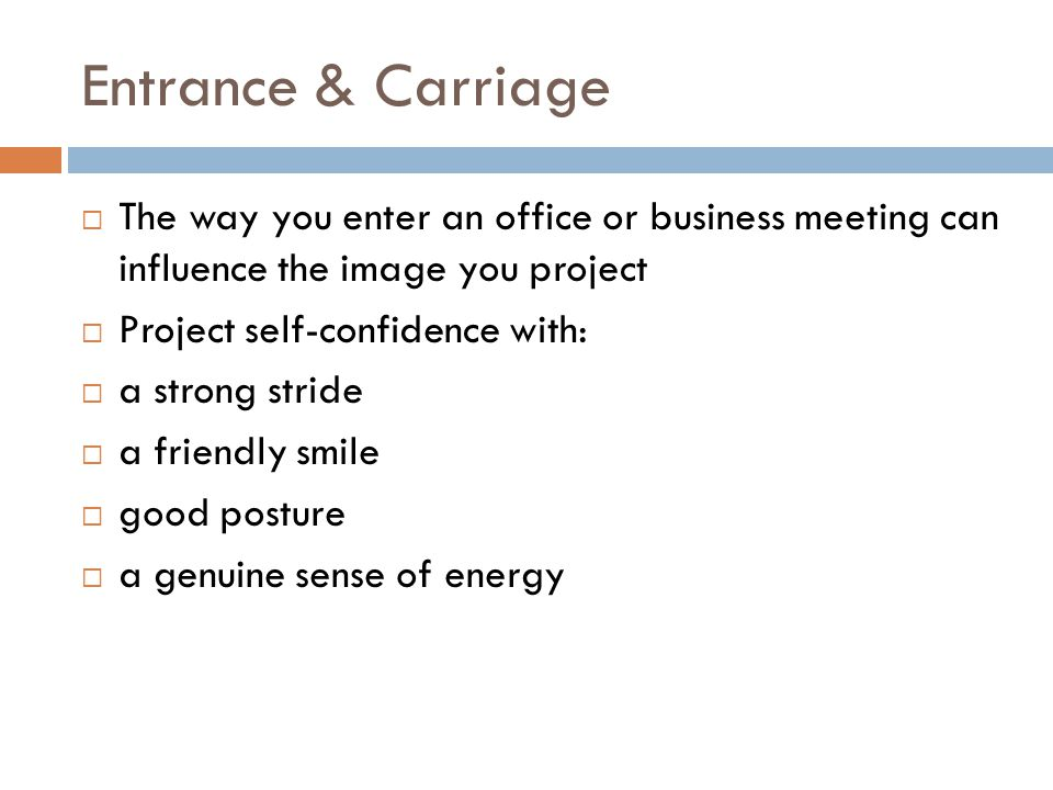 Entrance & Carriage  The way you enter an office or business meeting can influence the image you project  Project self-confidence with:  a strong stride  a friendly smile  good posture  a genuine sense of energy