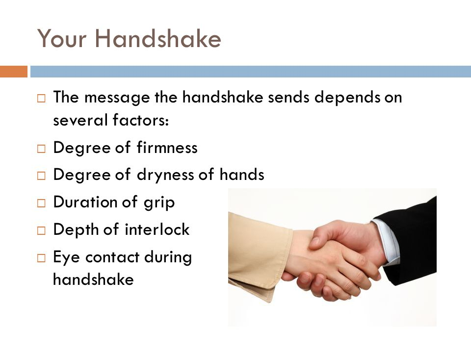 Your Handshake  The message the handshake sends depends on several factors:  Degree of firmness  Degree of dryness of hands  Duration of grip  Depth of interlock  Eye contact during handshake