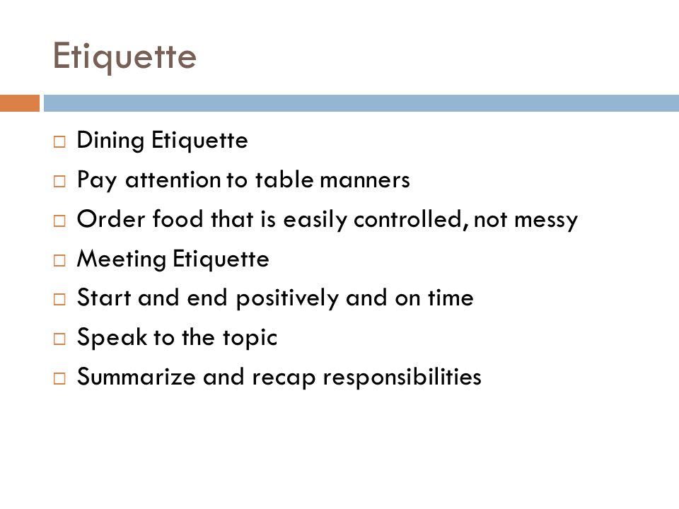Etiquette  Dining Etiquette  Pay attention to table manners  Order food that is easily controlled, not messy  Meeting Etiquette  Start and end positively and on time  Speak to the topic  Summarize and recap responsibilities