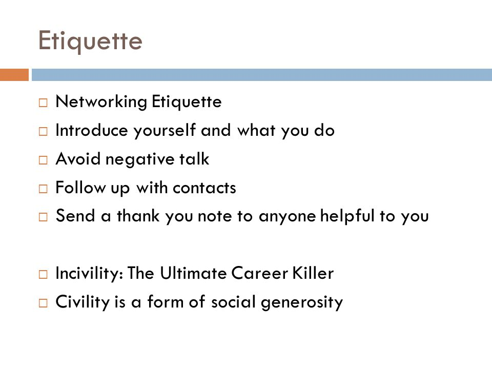Etiquette  Networking Etiquette  Introduce yourself and what you do  Avoid negative talk  Follow up with contacts  Send a thank you note to anyone helpful to you  Incivility: The Ultimate Career Killer  Civility is a form of social generosity