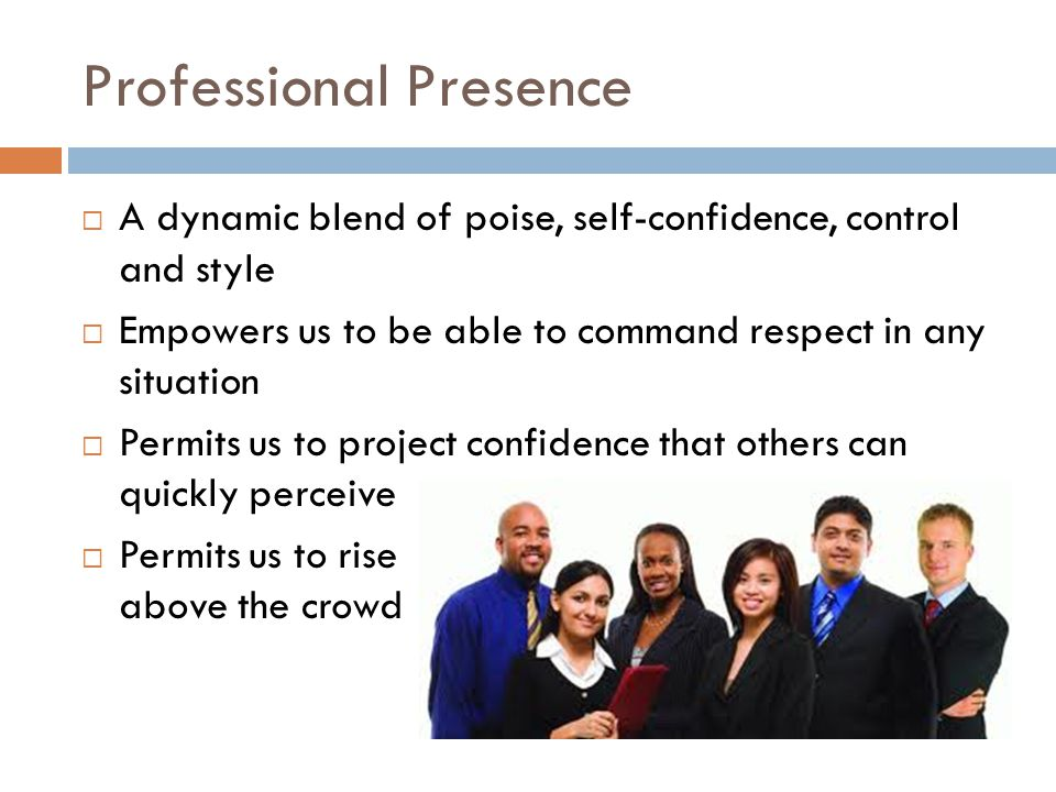 Professional Presence  A dynamic blend of poise, self-confidence, control and style  Empowers us to be able to command respect in any situation  Permits us to project confidence that others can quickly perceive  Permits us to rise above the crowd