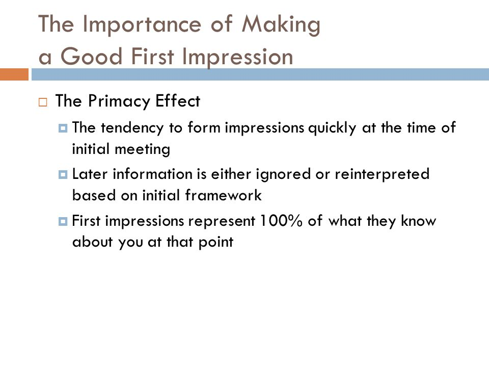 The Importance of Making a Good First Impression  The Primacy Effect  The tendency to form impressions quickly at the time of initial meeting  Later information is either ignored or reinterpreted based on initial framework  First impressions represent 100% of what they know about you at that point